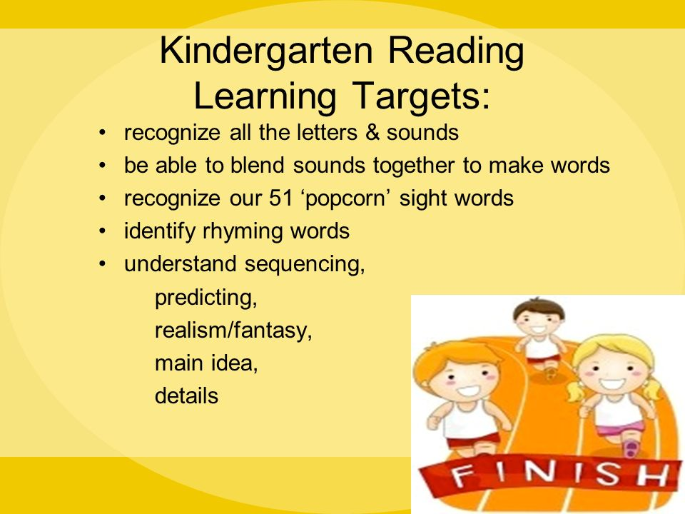 Kindergarten Reading Learning Targets: recognize all the letters & sounds be able to blend sounds together to make words recognize our 51 'popcorn' sight words identify rhyming words understand sequencing, predicting, realism/fantasy, main idea, details