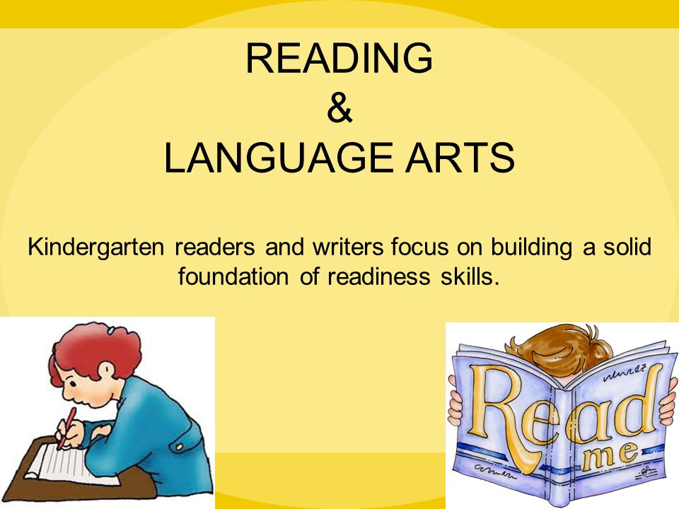 READING & LANGUAGE ARTS Kindergarten readers and writers focus on building a solid foundation of readiness skills.