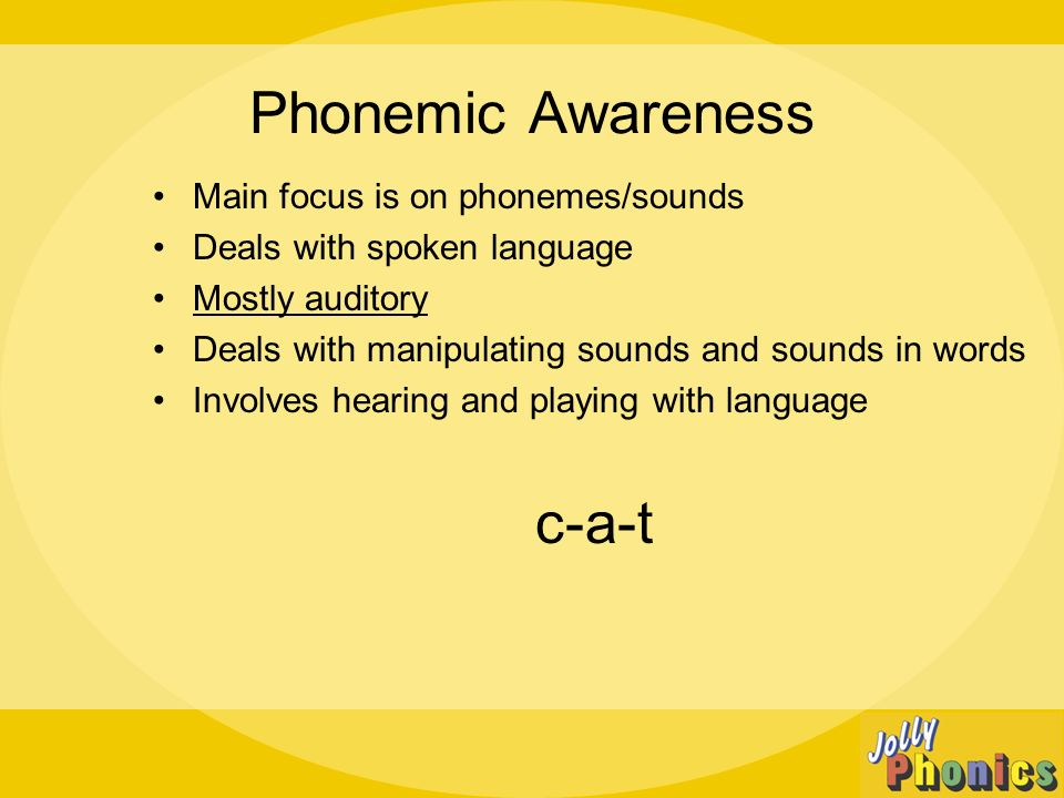 Phonemic Awareness Main focus is on phonemes/sounds Deals with spoken language Mostly auditory Deals with manipulating sounds and sounds in words Involves hearing and playing with language c-a-t