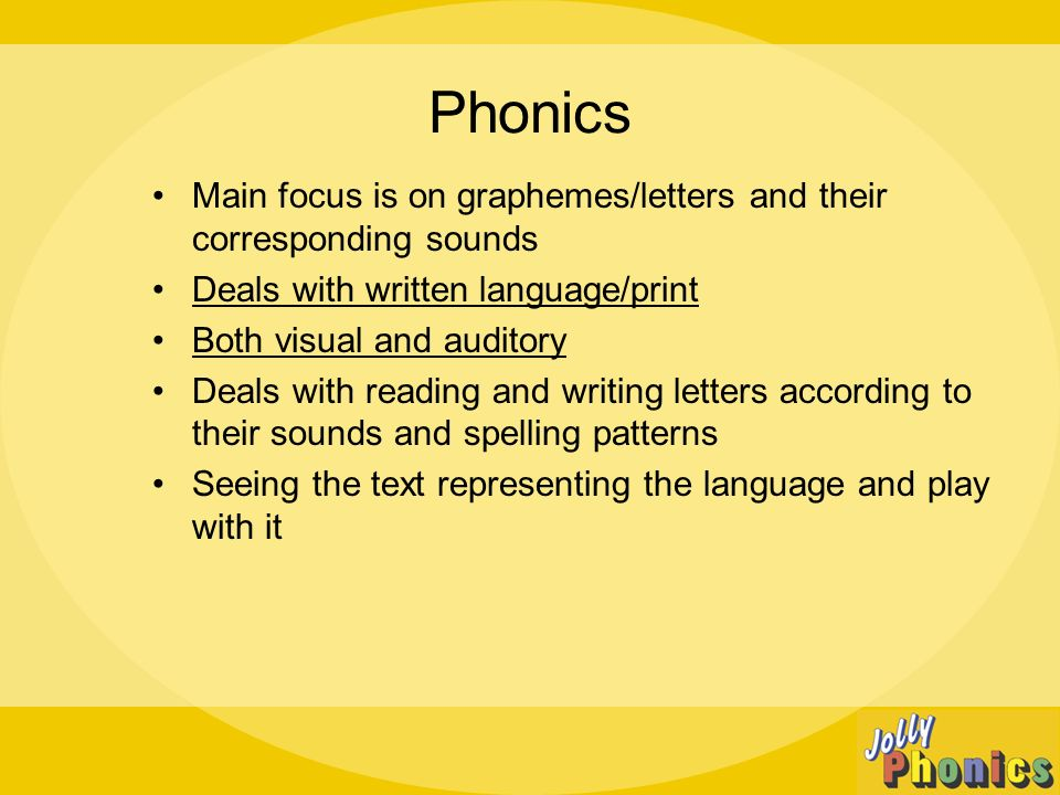 Phonics Main focus is on graphemes/letters and their corresponding sounds Deals with written language/print Both visual and auditory Deals with reading and writing letters according to their sounds and spelling patterns Seeing the text representing the language and play with it