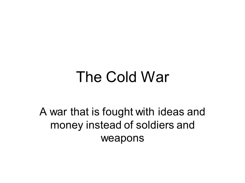 The Cold War A war that is fought with ideas and money instead of soldiers and weapons