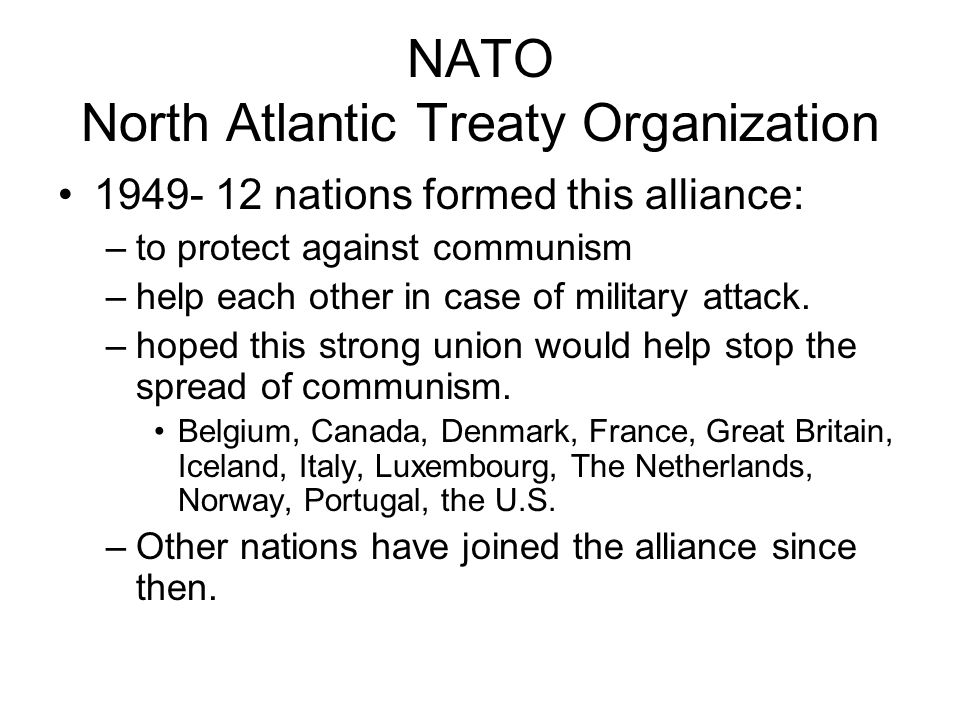 NATO North Atlantic Treaty Organization nations formed this alliance: –to protect against communism –help each other in case of military attack.