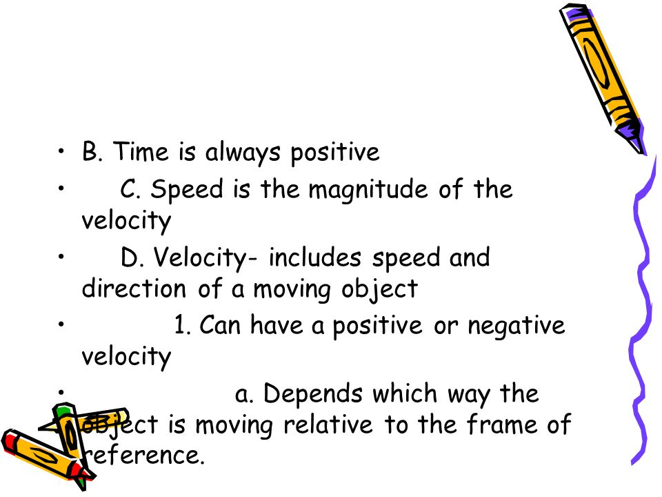 B. Time is always positive C. Speed is the magnitude of the velocity D.