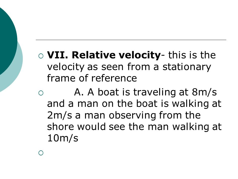 VII. Relative velocity- this is the velocity as seen from a stationary frame of reference  A.