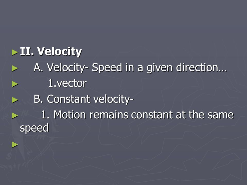 ► II. Velocity ► A. Velocity- Speed in a given direction… ► 1.vector ► B.
