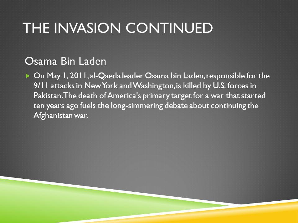 THE INVASION CONTINUED Osama Bin Laden  On May 1, 2011, al-Qaeda leader Osama bin Laden, responsible for the 9/11 attacks in New York and Washington, is killed by U.S.
