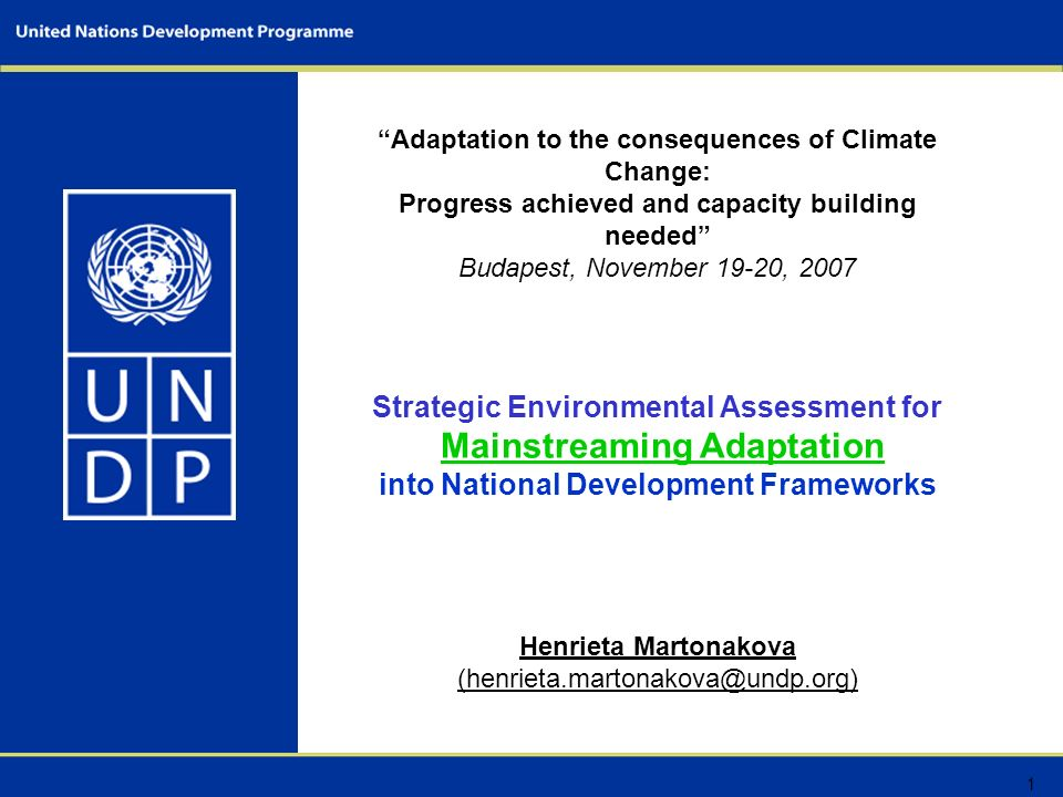 1 Adaptation to the consequences of Climate Change: Progress achieved and capacity building needed Budapest, November 19-20, 2007 Strategic Environmental Assessment for Mainstreaming Adaptation into National Development Frameworks Henrieta Martonakova