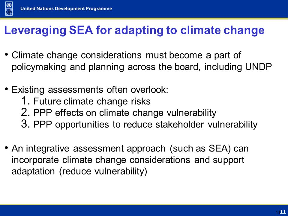 11 Leveraging SEA for adapting to climate change Climate change considerations must become a part of policymaking and planning across the board, including UNDP Existing assessments often overlook: 1.