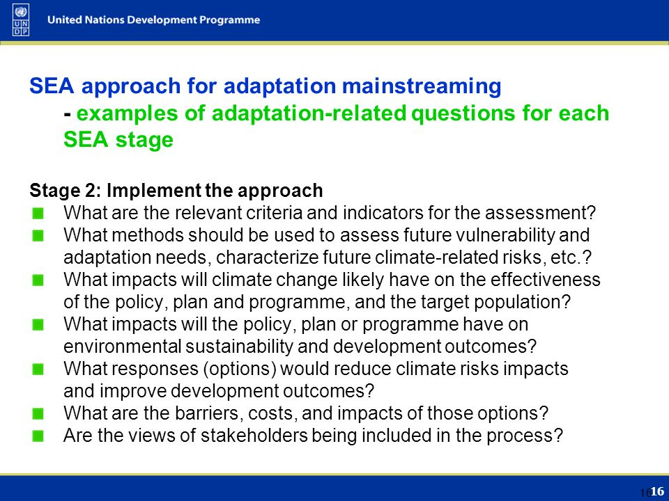 16 SEA approach for adaptation mainstreaming - examples of adaptation-related questions for each SEA stage Stage 2: Implement the approach What are the relevant criteria and indicators for the assessment.