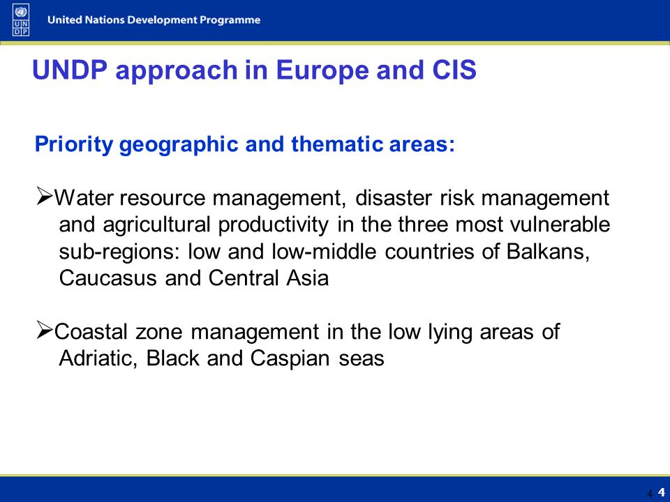 4 4 UNDP approach in Europe and CIS Priority geographic and thematic areas:  Water resource management, disaster risk management and agricultural productivity in the three most vulnerable sub-regions: low and low-middle countries of Balkans, Caucasus and Central Asia  Coastal zone management in the low lying areas of Adriatic, Black and Caspian seas