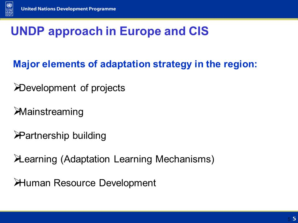 5 5 UNDP approach in Europe and CIS Major elements of adaptation strategy in the region:  Development of projects  Mainstreaming  Partnership building  Learning (Adaptation Learning Mechanisms)  Human Resource Development