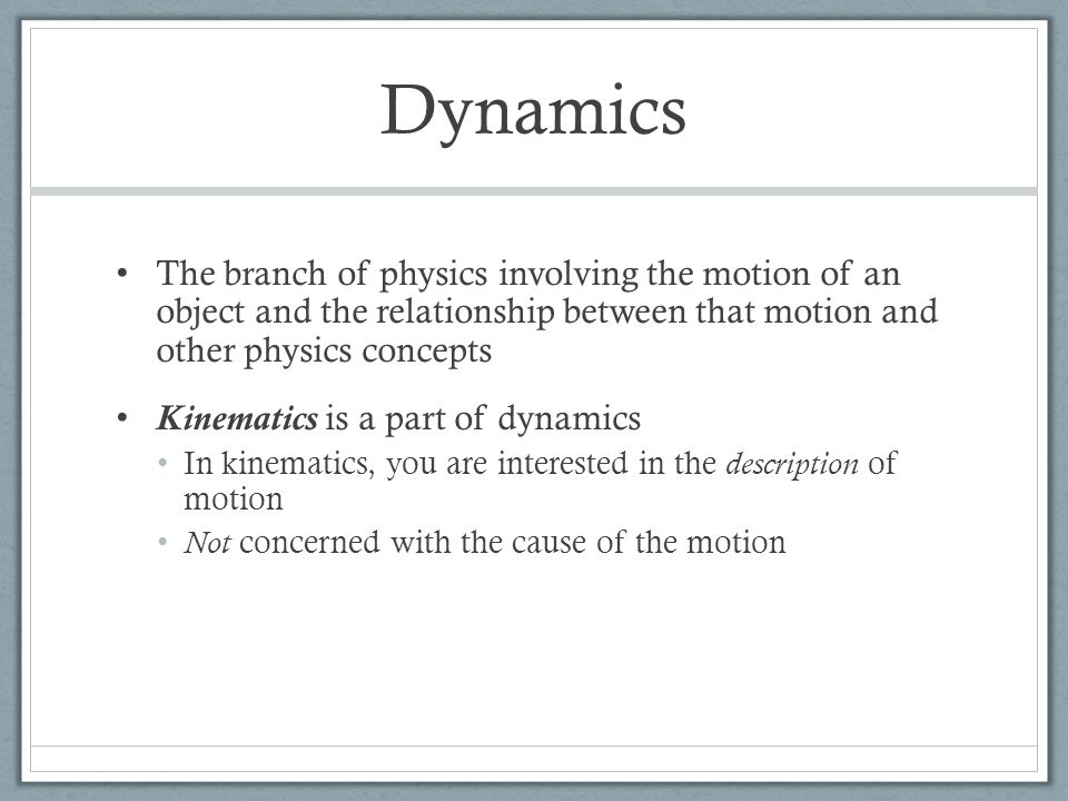 Dynamics The branch of physics involving the motion of an object and the relationship between that motion and other physics concepts Kinematics is a part of dynamics In kinematics, you are interested in the description of motion Not concerned with the cause of the motion