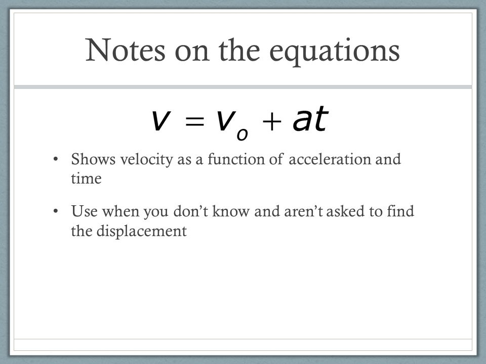 Notes on the equations Shows velocity as a function of acceleration and time Use when you don't know and aren't asked to find the displacement