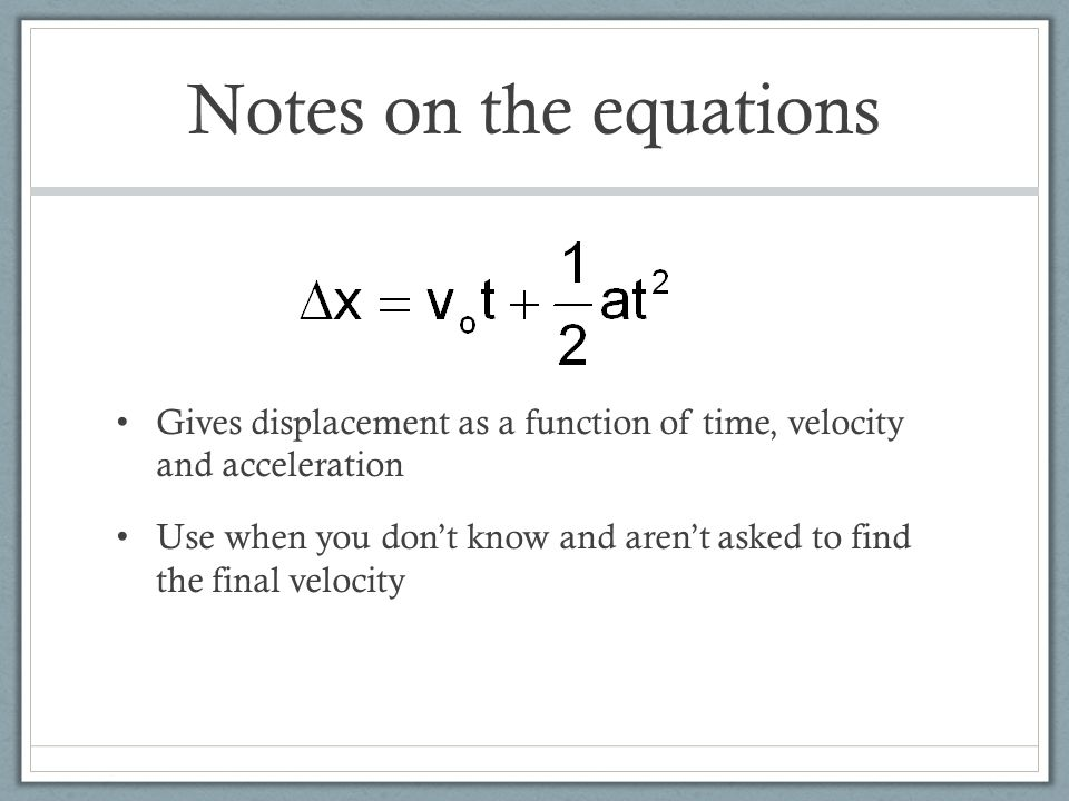 Notes on the equations Gives displacement as a function of time, velocity and acceleration Use when you don't know and aren't asked to find the final velocity