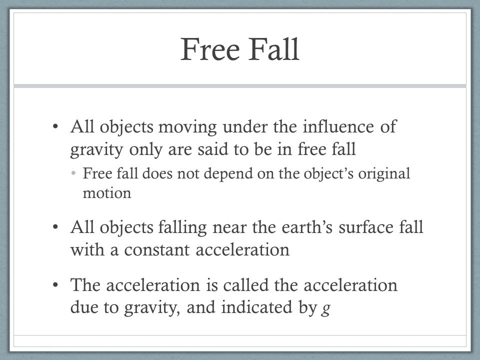 Free Fall All objects moving under the influence of gravity only are said to be in free fall Free fall does not depend on the object's original motion All objects falling near the earth's surface fall with a constant acceleration The acceleration is called the acceleration due to gravity, and indicated by g