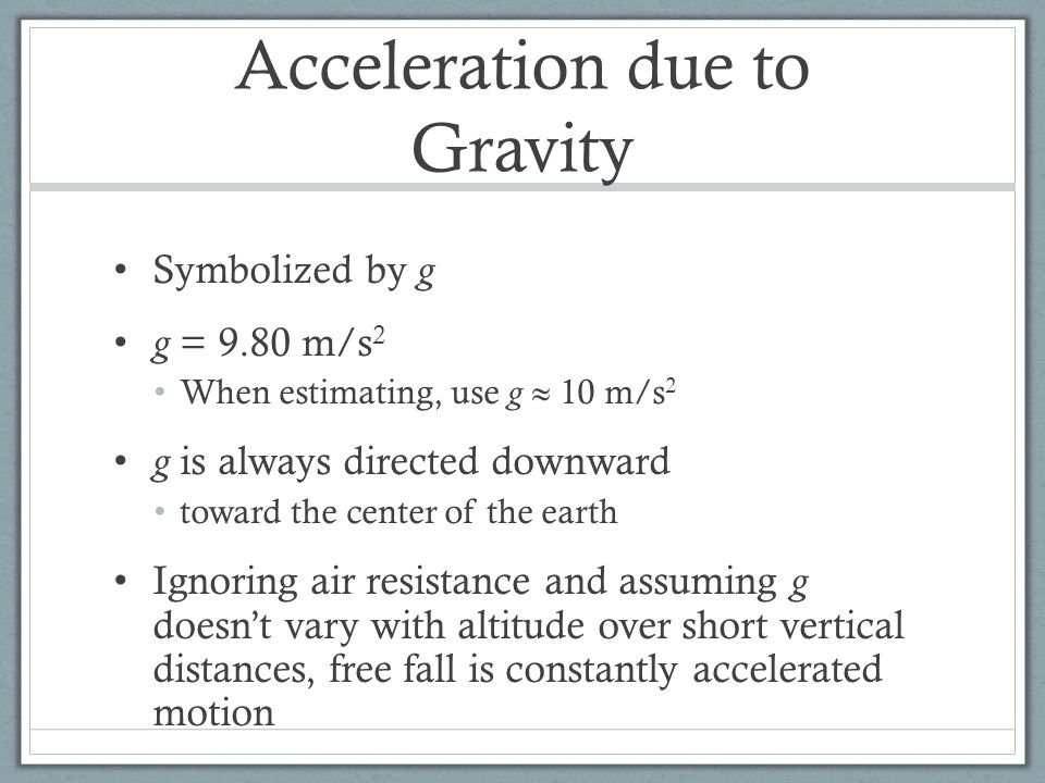 Acceleration due to Gravity Symbolized by g g = 9.80 m/s 2 When estimating, use g  10 m/s 2 g is always directed downward toward the center of the earth Ignoring air resistance and assuming g doesn't vary with altitude over short vertical distances, free fall is constantly accelerated motion
