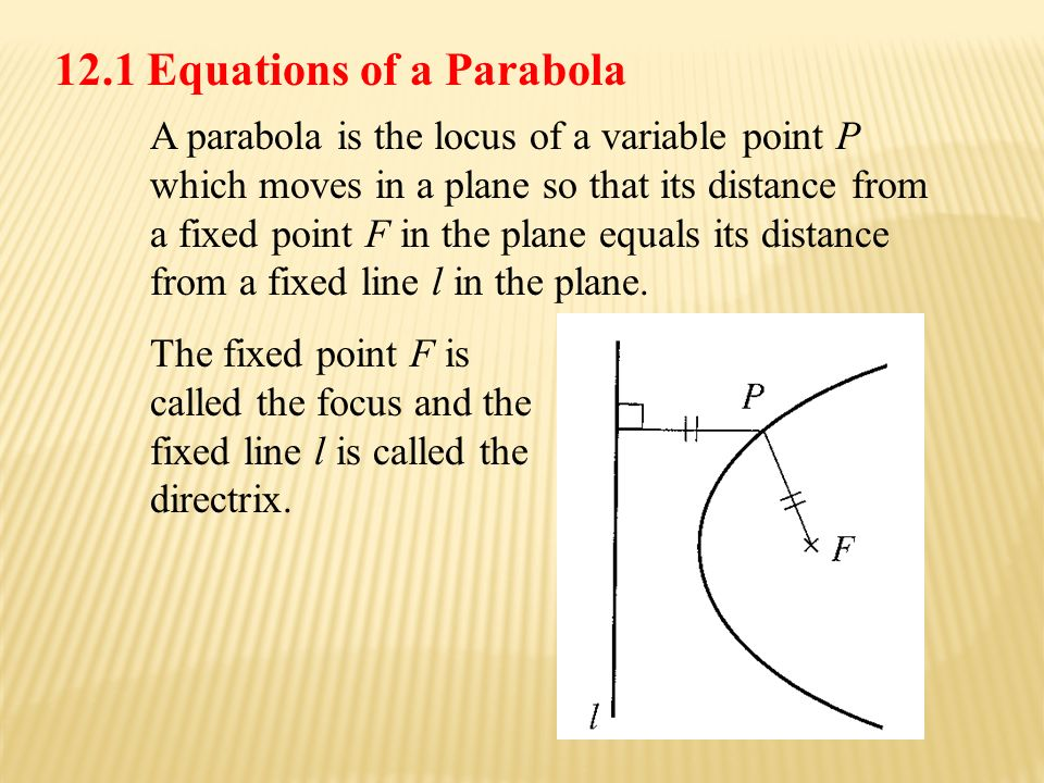 12.1 Equations of a Parabola A parabola is the locus of a variable point P which moves in a plane so that its distance from a fixed point F in the plane equals its distance from a fixed line l in the plane.