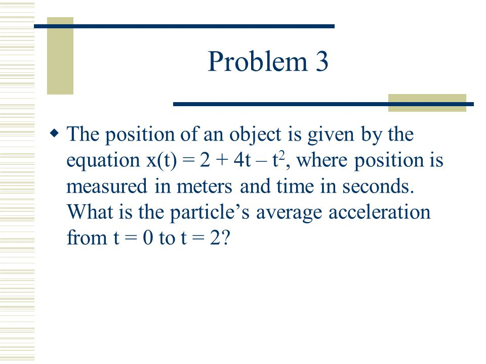 Problem 3  The position of an object is given by the equation x(t) = 2 + 4t – t 2, where position is measured in meters and time in seconds.