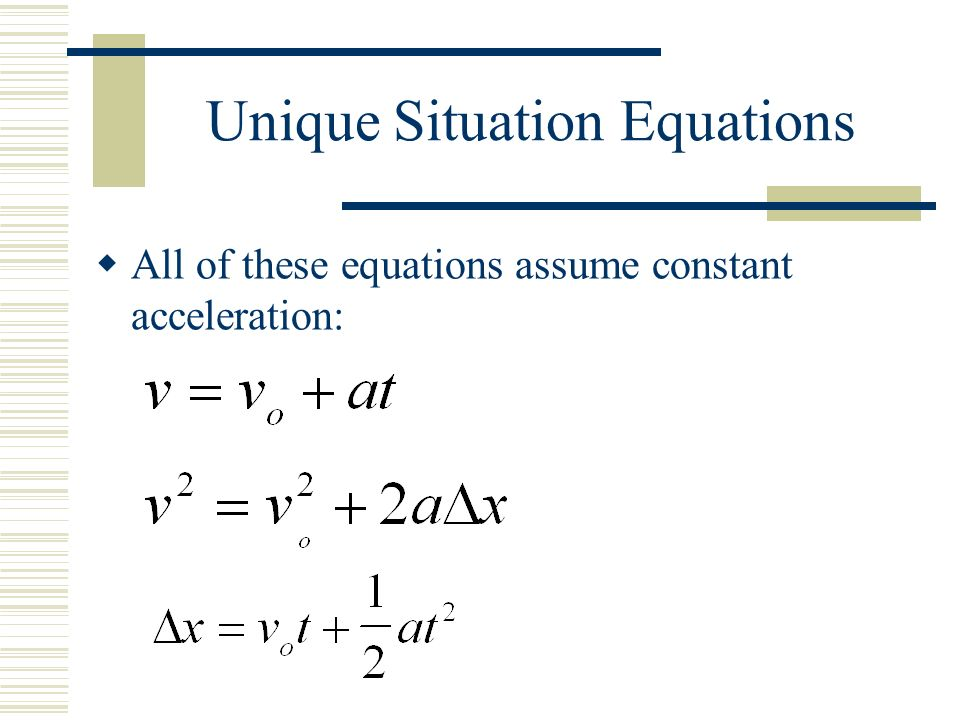 Unique Situation Equations  All of these equations assume constant acceleration: