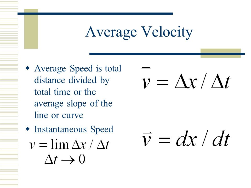 Average Velocity  Average Speed is total distance divided by total time or the average slope of the line or curve  Instantaneous Speed