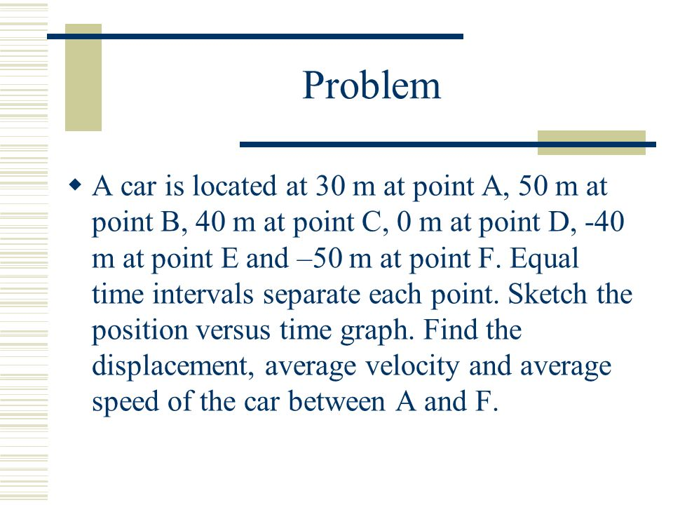 Problem  A car is located at 30 m at point A, 50 m at point B, 40 m at point C, 0 m at point D, -40 m at point E and –50 m at point F.