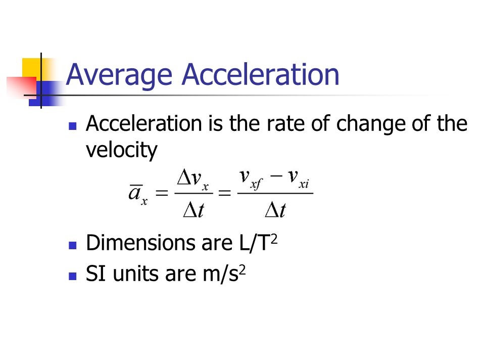 Average Acceleration Acceleration is the rate of change of the velocity Dimensions are L/T 2 SI units are m/s 2