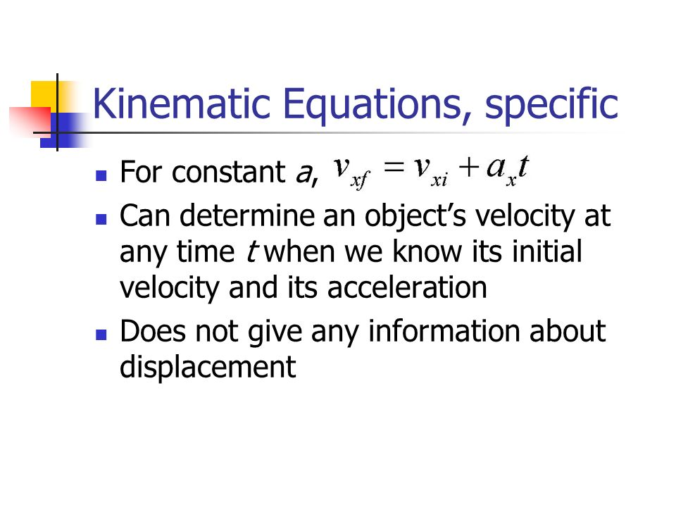 Kinematic Equations, specific For constant a, Can determine an object's velocity at any time t when we know its initial velocity and its acceleration Does not give any information about displacement