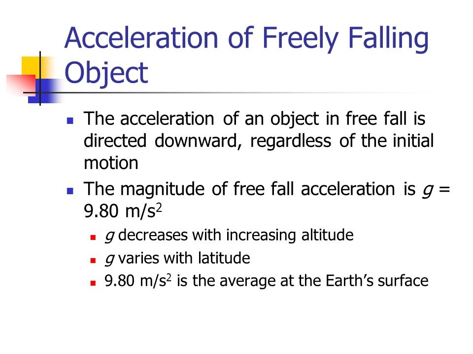 Acceleration of Freely Falling Object The acceleration of an object in free fall is directed downward, regardless of the initial motion The magnitude of free fall acceleration is g = 9.80 m/s 2 g decreases with increasing altitude g varies with latitude 9.80 m/s 2 is the average at the Earth's surface