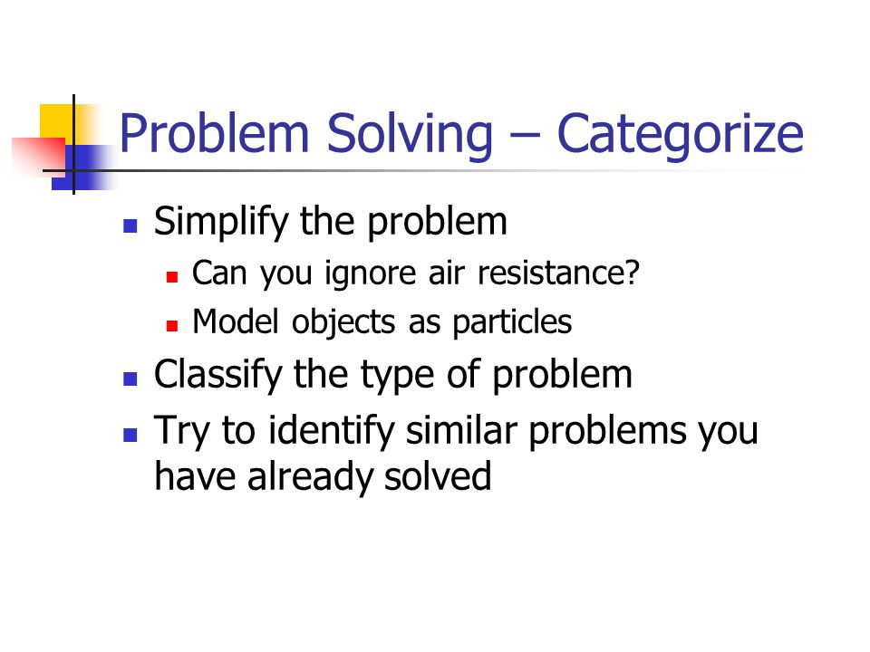 Problem Solving – Categorize Simplify the problem Can you ignore air resistance.