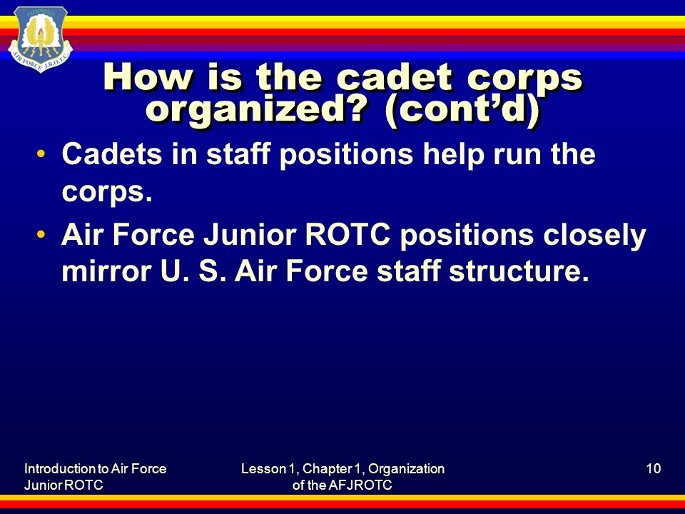 Introduction to Air Force Junior ROTC Lesson 1, Chapter 1, Organization of the AFJROTC 10 How is the cadet corps organized? (cont'd) Cadets in staff p