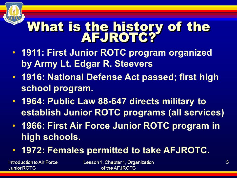 Introduction to Air Force Junior ROTC Lesson 1, Chapter 1, Organization of the AFJROTC 3 What is the history of the AFJROTC? 1911: First Junior ROTC p