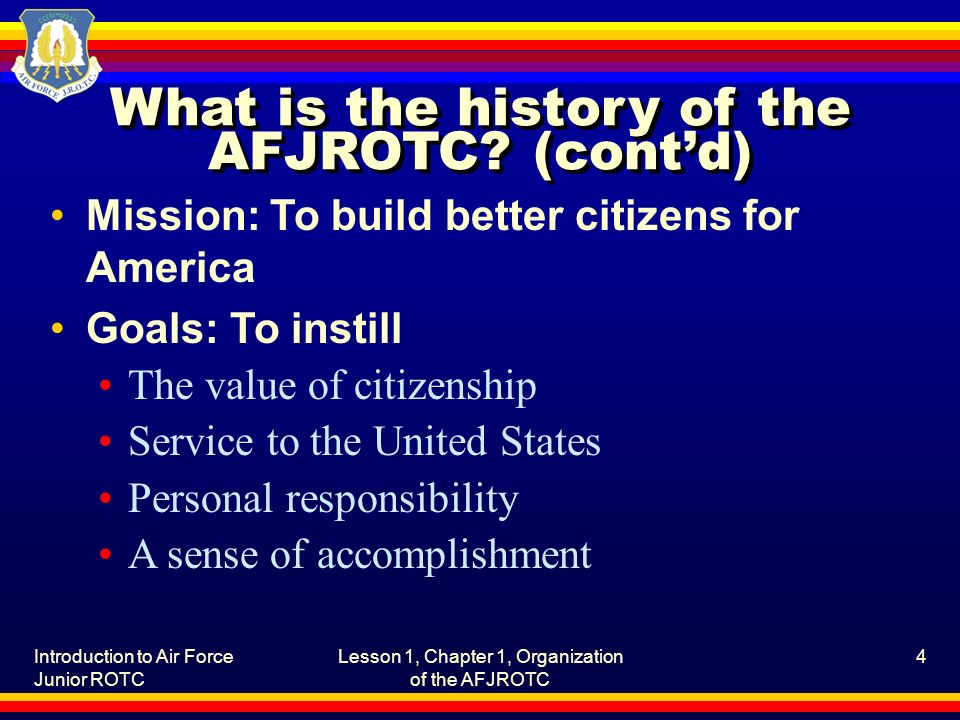 Introduction to Air Force Junior ROTC Lesson 1, Chapter 1, Organization of the AFJROTC 4 What is the history of the AFJROTC? (cont'd) Mission: To buil
