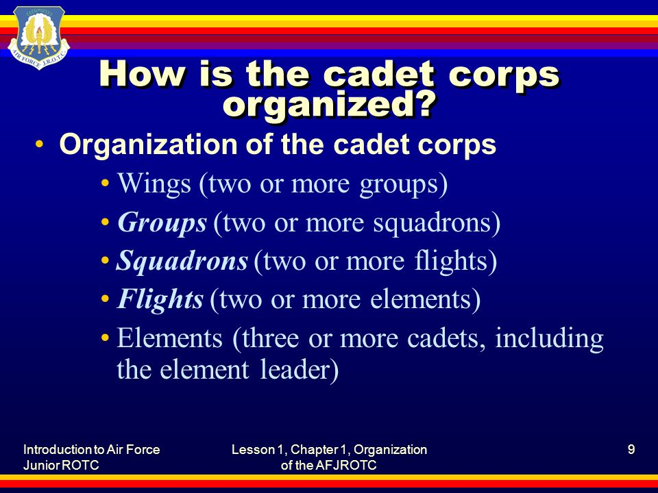 Introduction to Air Force Junior ROTC Lesson 1, Chapter 1, Organization of the AFJROTC 9 How is the cadet corps organized? Organization of the cadet c
