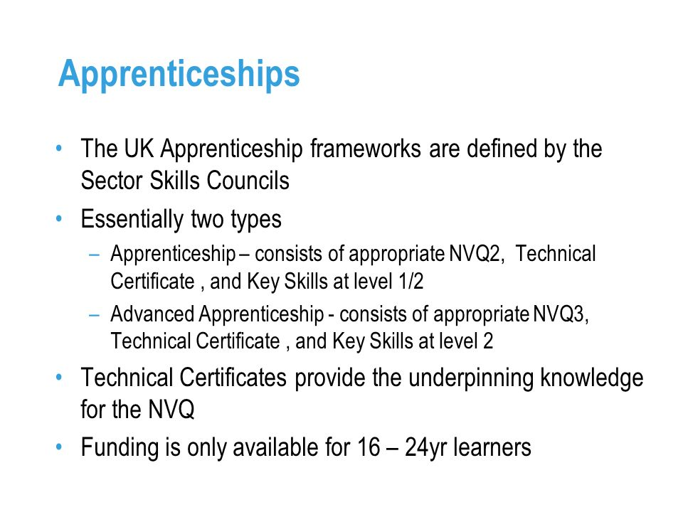 Apprenticeships The UK Apprenticeship frameworks are defined by the Sector Skills Councils Essentially two types –Apprenticeship – consists of appropriate NVQ2, Technical Certificate, and Key Skills at level 1/2 –Advanced Apprenticeship - consists of appropriate NVQ3, Technical Certificate, and Key Skills at level 2 Technical Certificates provide the underpinning knowledge for the NVQ Funding is only available for 16 – 24yr learners
