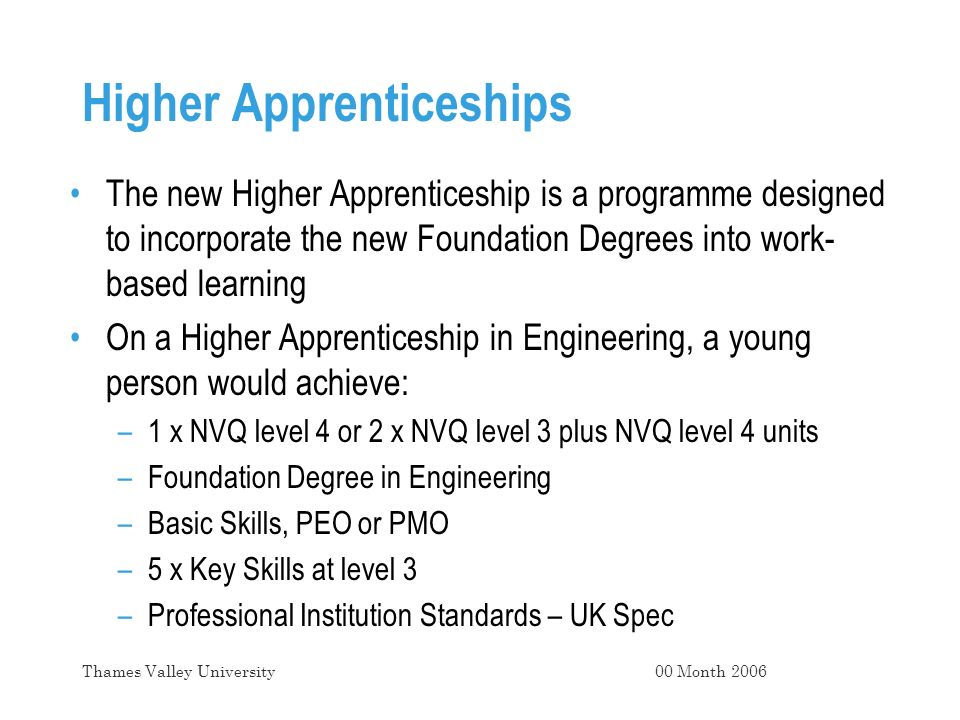 Higher Apprenticeships The new Higher Apprenticeship is a programme designed to incorporate the new Foundation Degrees into work- based learning On a Higher Apprenticeship in Engineering, a young person would achieve: –1 x NVQ level 4 or 2 x NVQ level 3 plus NVQ level 4 units –Foundation Degree in Engineering –Basic Skills, PEO or PMO –5 x Key Skills at level 3 –Professional Institution Standards – UK Spec 00 Month 2006Thames Valley University
