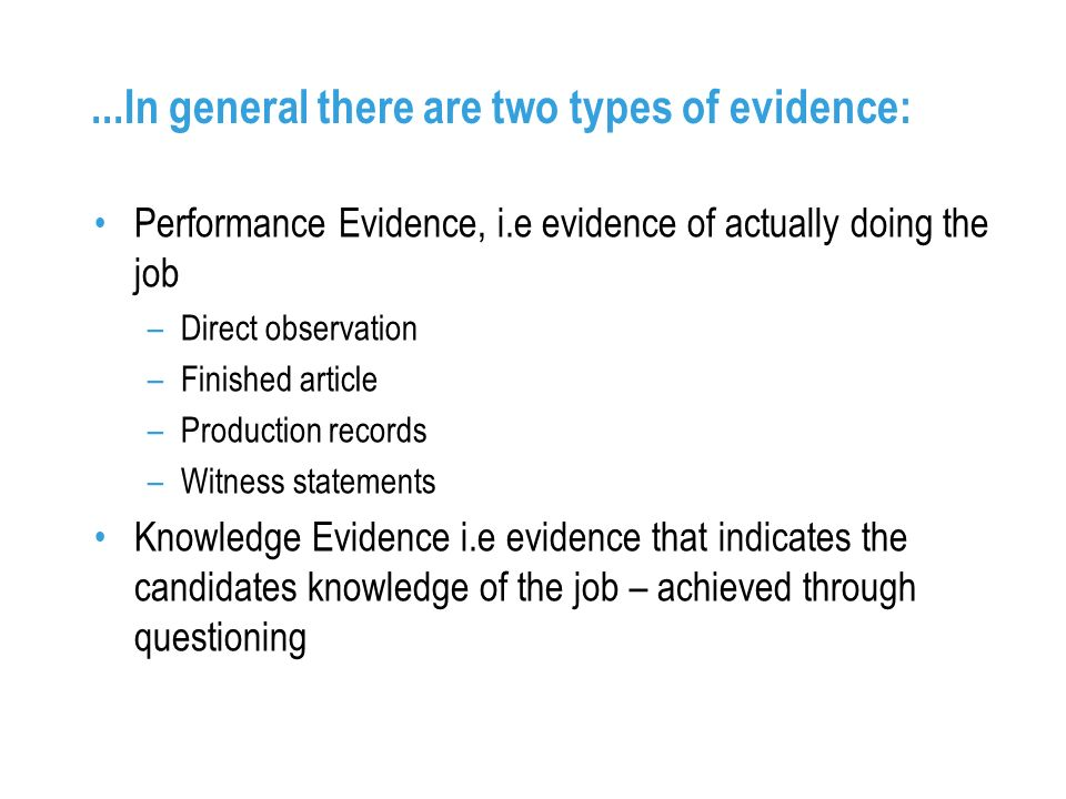 ...In general there are two types of evidence: Performance Evidence, i.e evidence of actually doing the job –Direct observation –Finished article –Production records –Witness statements Knowledge Evidence i.e evidence that indicates the candidates knowledge of the job – achieved through questioning