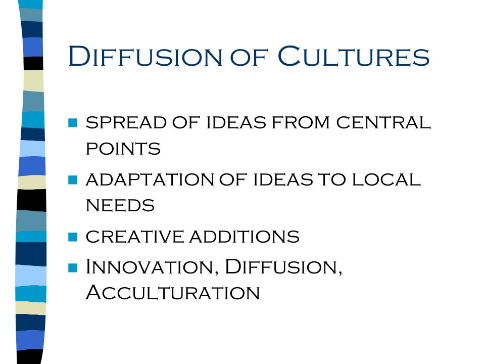 Diffusion of Cultures n spread of ideas from central points n adaptation of ideas to local needs n creative additions n Innovation, Diffusion, Acculturation
