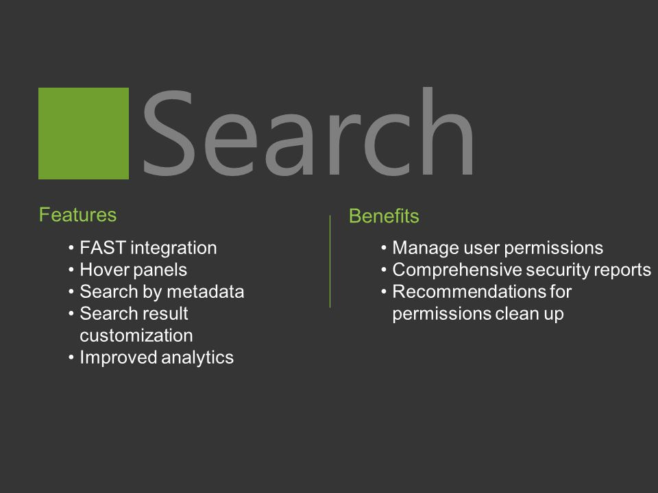 Search Features FAST integration Hover panels Search by metadata Search result customization Improved analytics Benefits Manage user permissions Comprehensive security reports Recommendations for permissions clean up