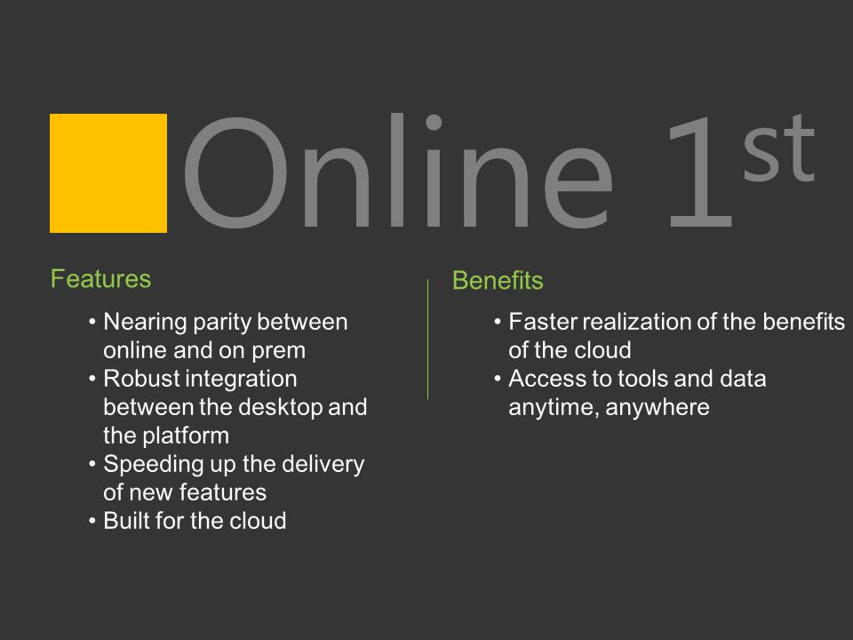 Online 1 st Features Nearing parity between online and on prem Robust integration between the desktop and the platform Speeding up the delivery of new features Built for the cloud Benefits Faster realization of the benefits of the cloud Access to tools and data anytime, anywhere