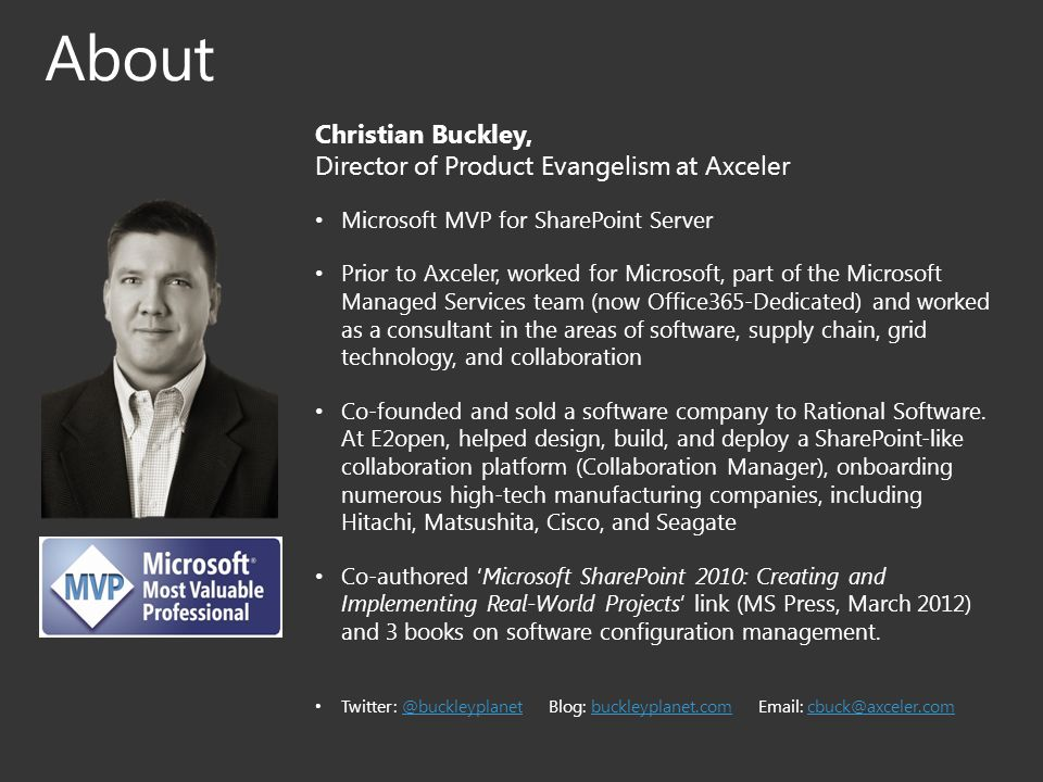 Christian Buckley, Director of Product Evangelism at Axceler Microsoft MVP for SharePoint Server Prior to Axceler, worked for Microsoft, part of the Microsoft Managed Services team (now Office365-Dedicated) and worked as a consultant in the areas of software, supply chain, grid technology, and collaboration Co-founded and sold a software company to Rational Software.