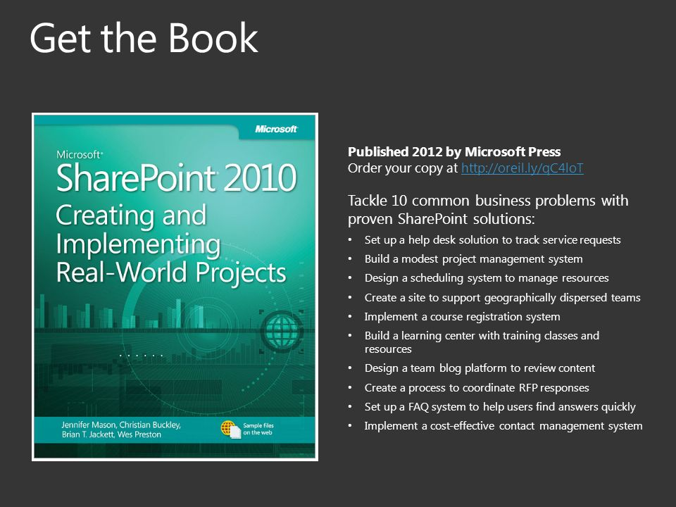 Published 2012 by Microsoft Press Order your copy at   Tackle 10 common business problems with proven SharePoint solutions: Set up a help desk solution to track service requests Build a modest project management system Design a scheduling system to manage resources Create a site to support geographically dispersed teams Implement a course registration system Build a learning center with training classes and resources Design a team blog platform to review content Create a process to coordinate RFP responses Set up a FAQ system to help users find answers quickly Implement a cost-effective contact management system