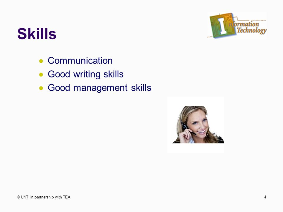 Skills Communication Good writing skills Good management skills © UNT in partnership with TEA4