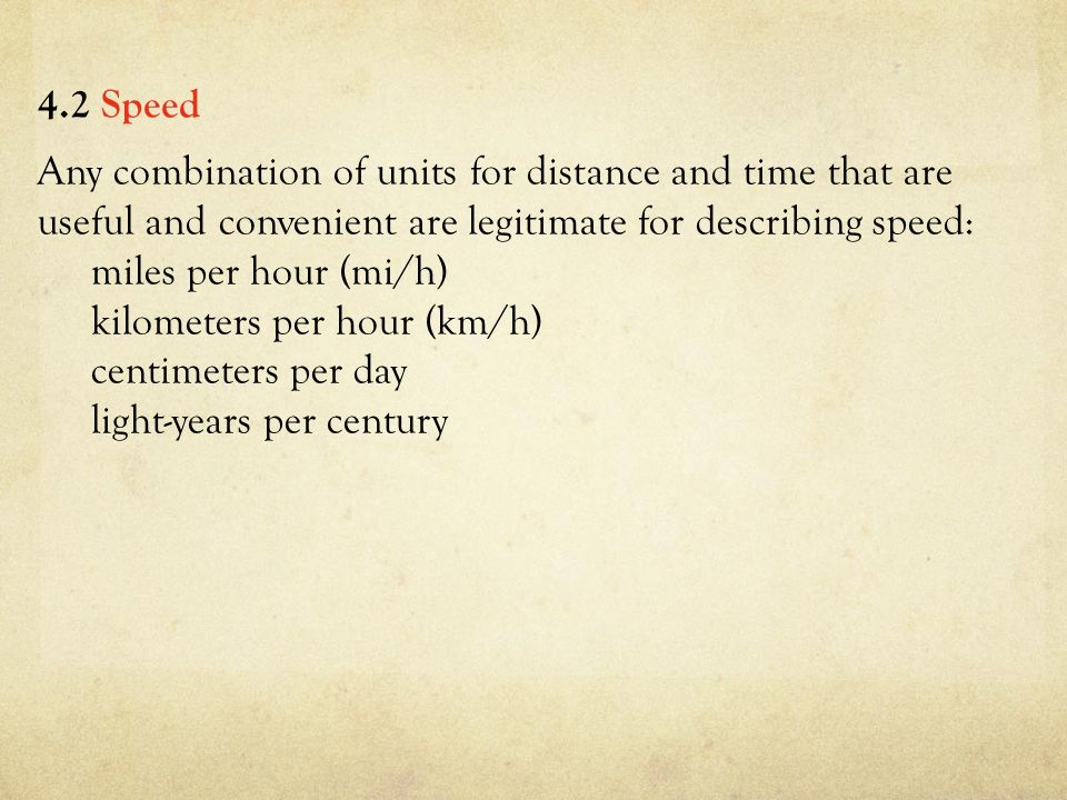 Any combination of units for distance and time that are useful and convenient are legitimate for describing speed: miles per hour (mi/h) kilometers per hour (km/h) centimeters per day light-years per century 4.2 Speed