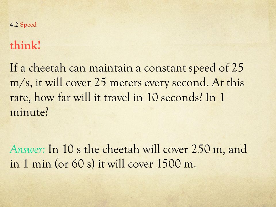 think. If a cheetah can maintain a constant speed of 25 m/s, it will cover 25 meters every second.