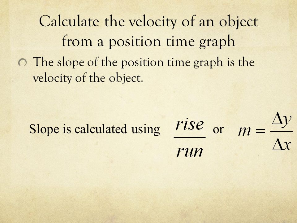 Calculate the velocity of an object from a position time graph The slope of the position time graph is the velocity of the object.