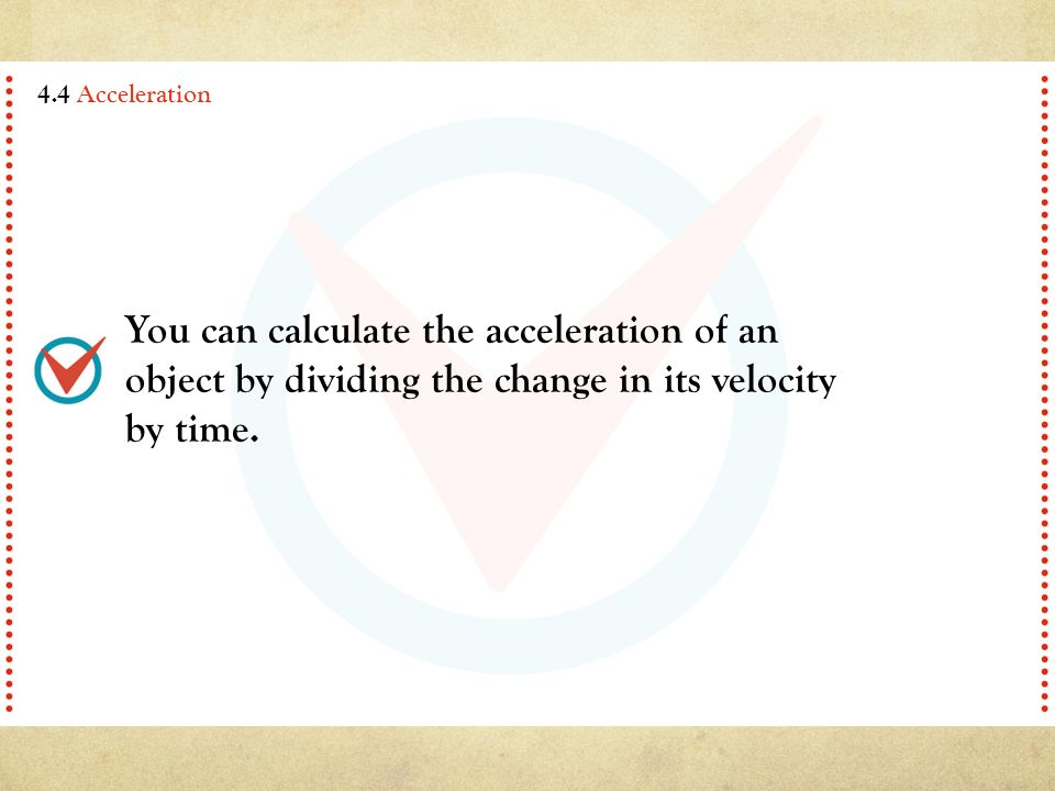 You can calculate the acceleration of an object by dividing the change in its velocity by time.
