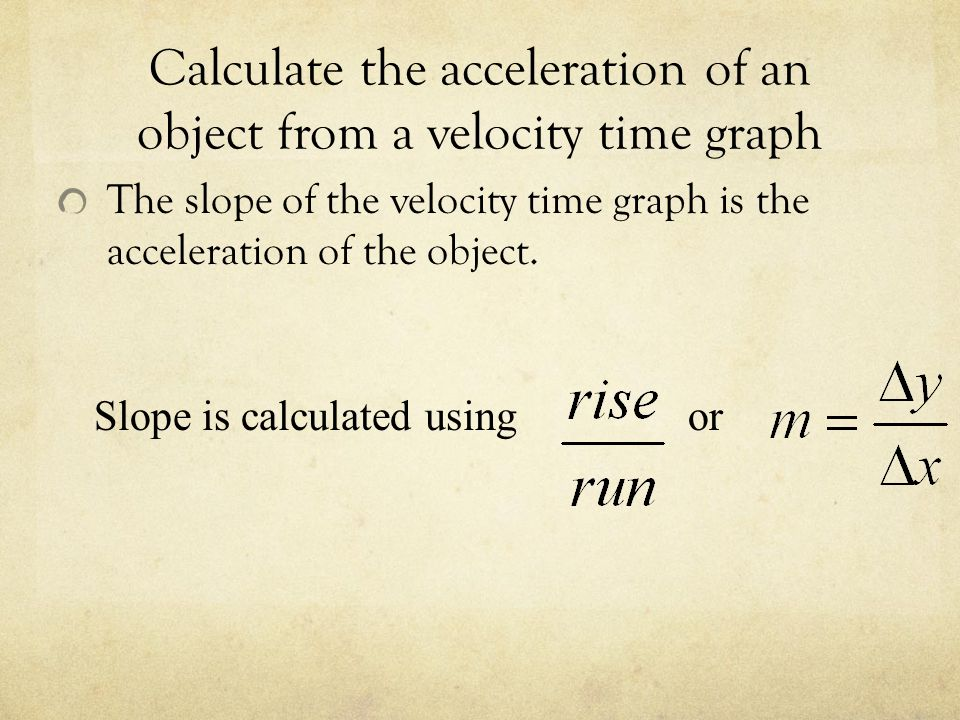 Calculate the acceleration of an object from a velocity time graph The slope of the velocity time graph is the acceleration of the object.