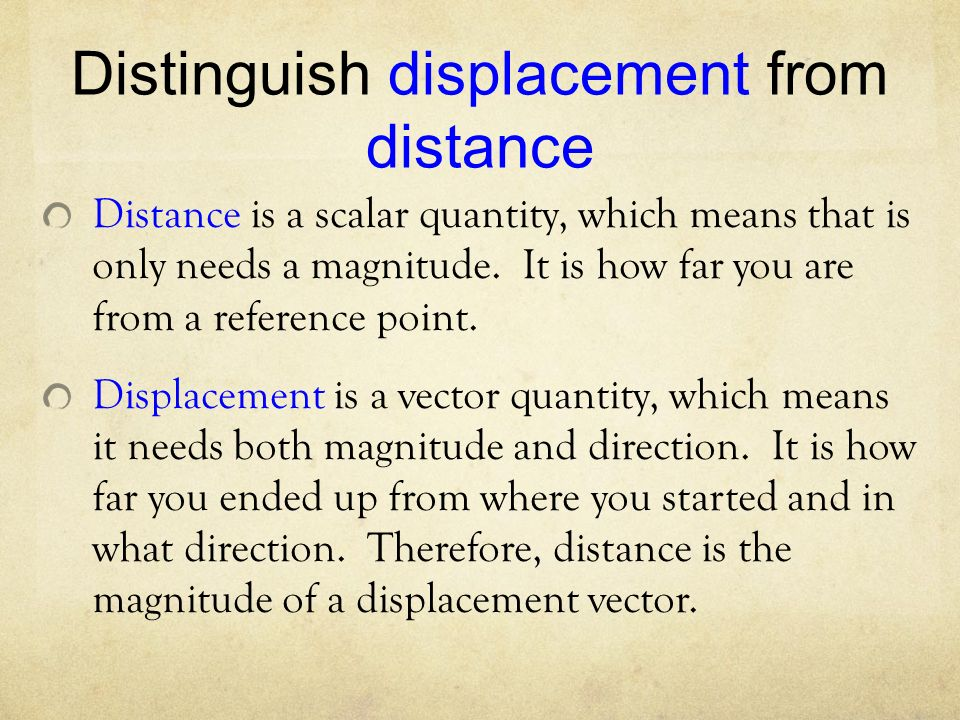 Distinguish displacement from distance Distance is a scalar quantity, which means that is only needs a magnitude.