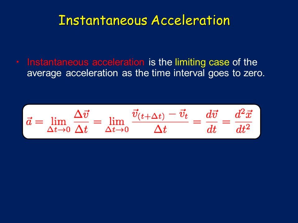Instantaneous Acceleration Instantaneous acceleration is the limiting case of the average acceleration as the time interval goes to zero.