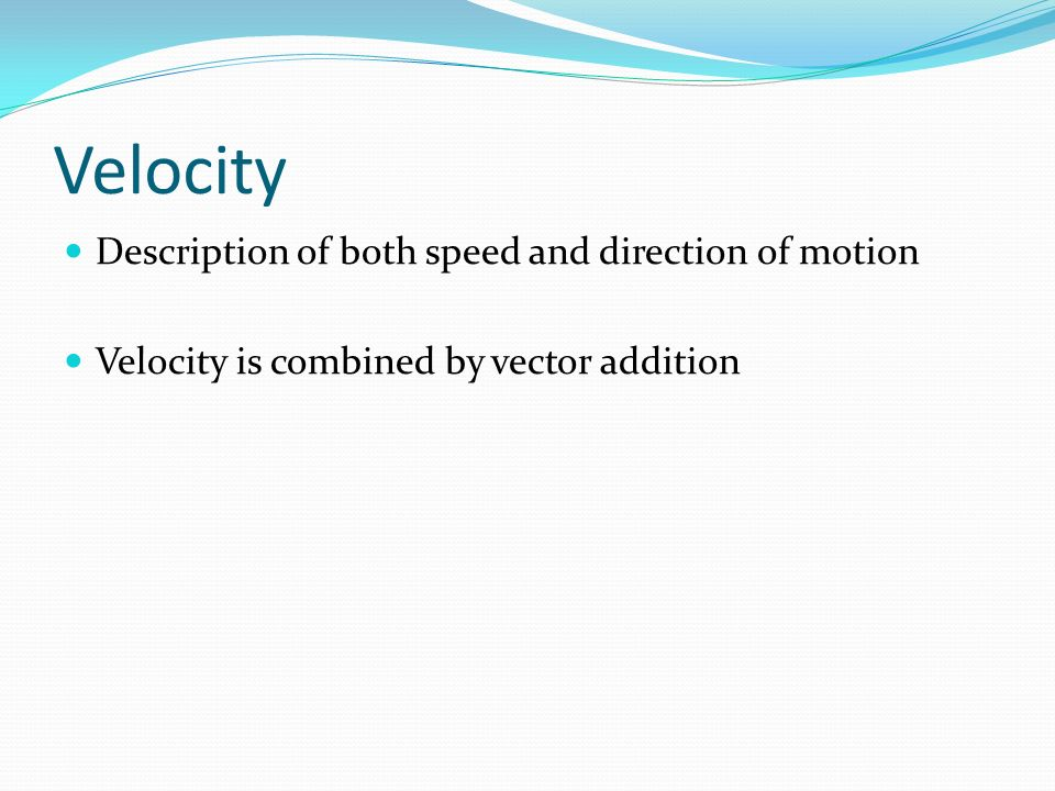 Velocity Description of both speed and direction of motion Velocity is combined by vector addition